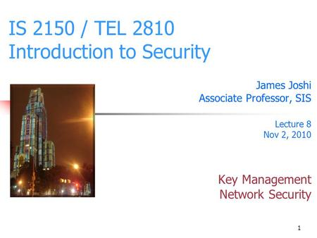 1 IS 2150 / TEL 2810 Introduction to Security James Joshi Associate Professor, SIS Lecture 8 Nov 2, 2010 Key Management Network Security.