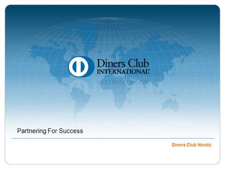 Partnering For Success Diners Club Nordic. © 2009 Diners Club International Ltd. - Confidential and Proprietary In July 2008, Diners Club International.