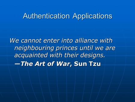 Authentication Applications We cannot enter into alliance with neighbouring princes until we are acquainted with their designs. —The Art of War, Sun Tzu.