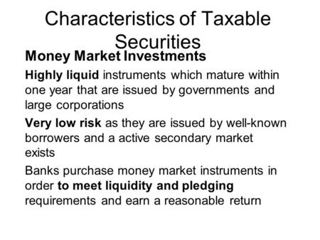 Characteristics of Taxable Securities Money Market Investments Highly liquid instruments which mature within one year that are issued by governments and.