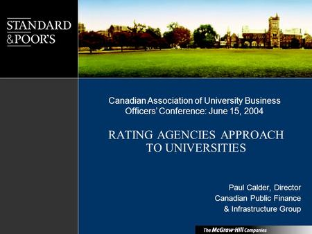 RATING AGENCIES APPROACH TO UNIVERSITIES Paul Calder, Director Canadian Public Finance & Infrastructure Group Canadian Association of University Business.