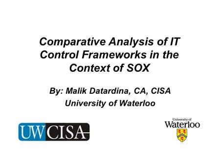 Comparative Analysis of IT Control Frameworks in the Context of SOX By: Malik Datardina, CA, CISA University of Waterloo.
