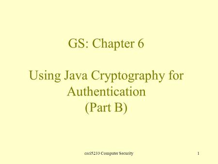 Csci5233 Computer Security1 GS: Chapter 6 Using Java Cryptography for Authentication (Part B)