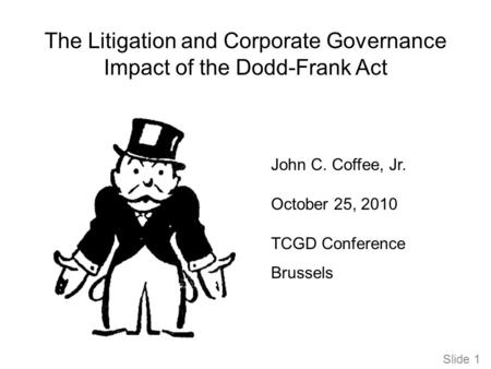 Slide 1 The Litigation and Corporate Governance Impact of the Dodd-Frank Act John C. Coffee, Jr. October 25, 2010 TCGD Conference Brussels.
