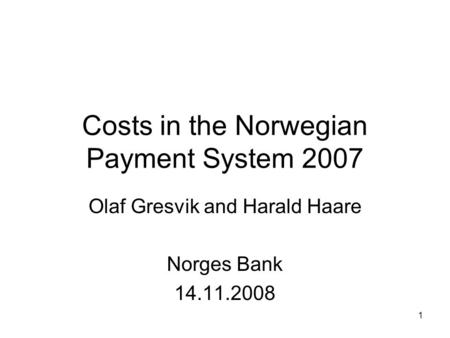 Costs in the Norwegian Payment System 2007 Olaf Gresvik and Harald Haare Norges Bank 14.11.2008 1.