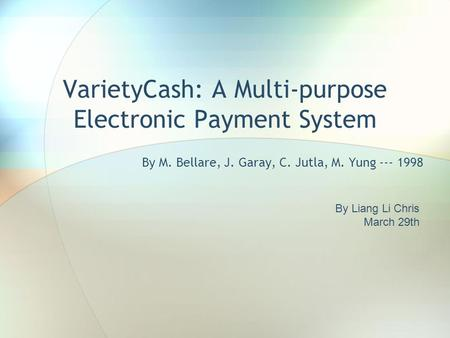 VarietyCash: A Multi-purpose Electronic Payment System By M. Bellare, J. Garay, C. Jutla, M. Yung --- 1998 By Liang Li Chris March 29th.