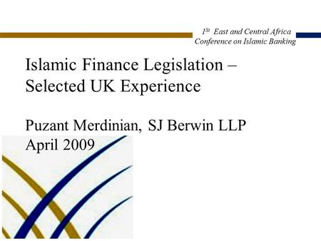 Islamic Finance Legislation – Selected UK Experience Puzant Merdinian, SJ Berwin LLP April 2009 CP2:2001308.1 1 St East and Central Africa Conference on.