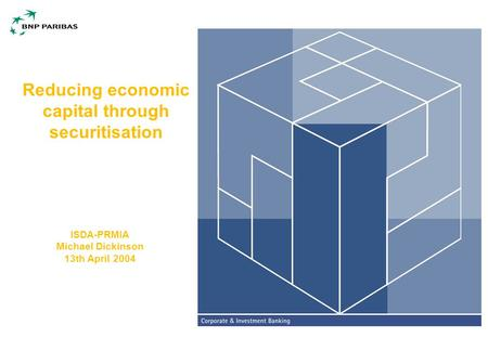 Reducing economic capital through securitisation ISDA-PRMIA Michael Dickinson 13th April 2004.