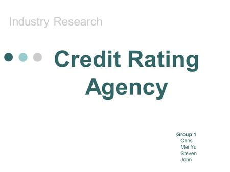 Industry Research Credit Rating Agency Group 1 Chris Mei Yu Steven John.