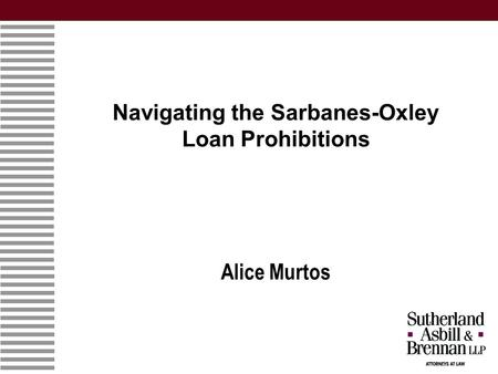 Navigating the Sarbanes-Oxley Loan Prohibitions Alice Murtos.