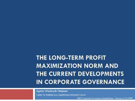 THE LONG-TERM PROFIT MAXIMIZATION NORM AND THE CURRENT DEVELOPMENTS IN CORPORATE GOVERNANCE Agata Waclawik-Wejman Center for Banking Law, Jagiellonian.