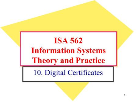 1 ISA 562 Information Systems Theory and Practice 10. Digital Certificates.