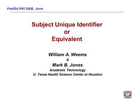 Fed/Ed PKI 2008, June Subject Unique Identifier or Equivalent William A. Weems & Mark B. Jones Academic Technology U. Texas Health Science Center at Houston.