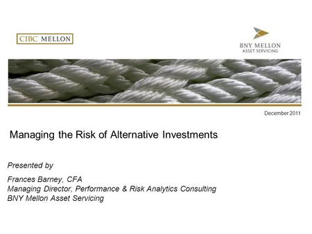 Managing the Risk of Alternative Investments Presented by Frances Barney, CFA Managing Director, Performance & Risk Analytics Consulting BNY Mellon Asset.