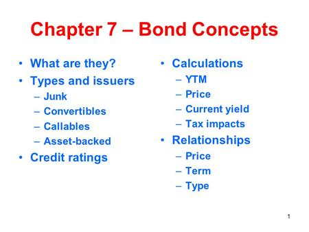 1 Chapter 7 – Bond Concepts What are they? Types and issuers –Junk –Convertibles –Callables –Asset-backed Credit ratings Calculations –YTM –Price –Current.