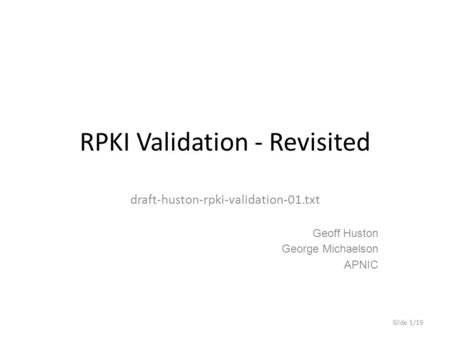 RPKI Validation - Revisited draft-huston-rpki-validation-01.txt Geoff Huston George Michaelson APNIC Slide 1/19.