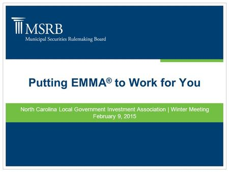 Putting EMMA ® to Work for You North Carolina Local Government Investment Association | Winter Meeting February 9, 2015.