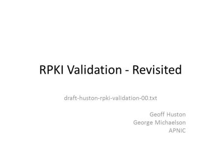 RPKI Validation - Revisited draft-huston-rpki-validation-00.txt Geoff Huston George Michaelson APNIC.