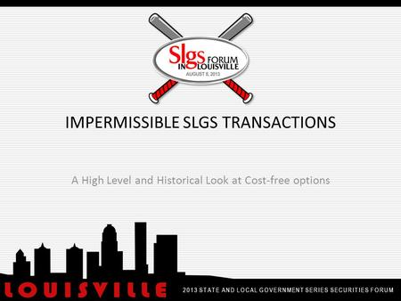 IMPERMISSIBLE SLGS TRANSACTIONS A High Level and Historical Look at Cost-free options 2013 STATE AND LOCAL GOVERNMENT SERIES SECURITIES FORUM.