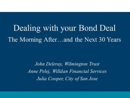 Dealing with your Bond Deal The Morning After…and the Next 30 Years John Deleray, Wilmington Trust Anne Pelej, Willdan Financial Services Julia Cooper,