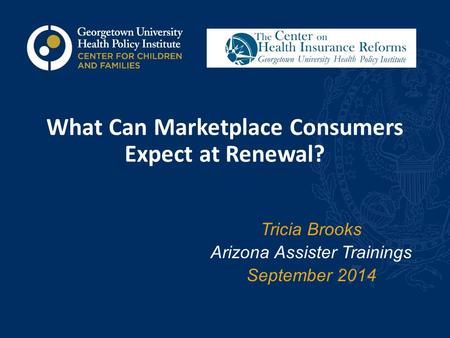 What Can Marketplace Consumers Expect at Renewal? Tricia Brooks Arizona Assister Trainings September 2014.
