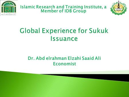 Dr. Abd elrahman Elzahi Saaid Ali Economist Islamic Research and Training Institute, a Member of IDB Group.