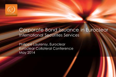 Corporate Bond Issuance in Euroclear International Securities Services Philippe Laurensy, Euroclear Euroclear Collateral Conference May 2014.