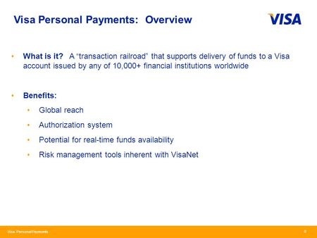 "Visa Personal Payments Visa Personal Payments: Overview 0 What is it? A ""transaction railroad"" that supports delivery of funds to a Visa account issued."