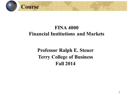 Professor Ralph E. Steuer Terry College of Business Fall 2014 FINA 4000 Financial Institutions and Markets Course 1.
