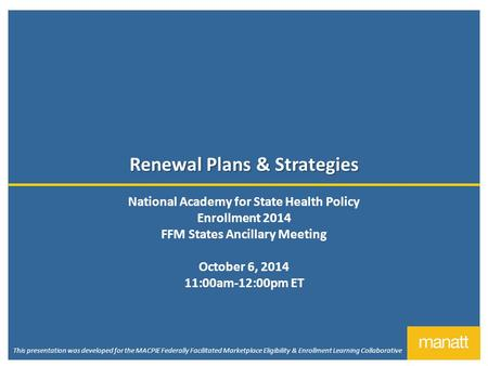 Renewal Plans & Strategies National Academy for State Health Policy Enrollment 2014 FFM States Ancillary Meeting October 6, 2014 11:00am-12:00pm ET This.