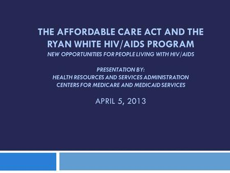 THE AFFORDABLE CARE ACT AND THE RYAN WHITE HIV/AIDS PROGRAM NEW OPPORTUNITIES FOR PEOPLE LIVING WITH HIV/AIDS PRESENTATION BY: HEALTH RESOURCES AND SERVICES.