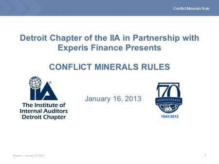 Experis | January 16, 20131 Conflict Minerals Rule Detroit Chapter of the IIA in Partnership with Experis Finance Presents CONFLICT MINERALS RULES January.