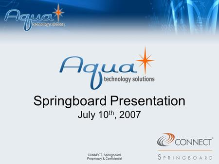 7338 1179 7742 0064 Springboard Presentation July 10 th, 2007 CONNECT Springboard Proprietary & Confidential 8093 6744 1072 9572 9410 1149 5382 0229.
