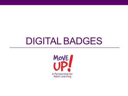 DIGITAL BADGES. moveupct.org Overview I. Brief introduction to Move UP! II. What are digital badges ? III. How & why are digital badges being used? IV.