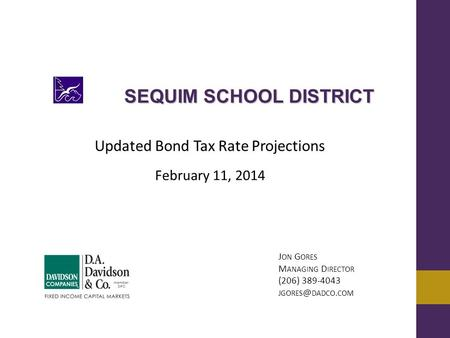 Updated Bond Tax Rate Projections February 11, 2014 J ON G ORES M ANAGING D IRECTOR (206) 389-4043 DADCO. COM SEQUIM SCHOOL DISTRICT.
