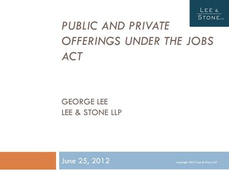 PUBLIC AND PRIVATE OFFERINGS UNDER THE JOBS ACT GEORGE LEE LEE & STONE LLP June 25, 2012 copyright 2012 Lee & Stone LLP.