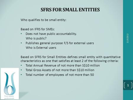 SFRS FOR SMALL ENTITIES Who qualifies to be small entity: Based on IFRS for SMEs: Does not have public accountability. Who is public? Publishes general.