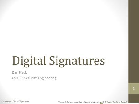 Digital Signatures Dan Fleck CS 469: Security Engineering These slides are modified with permission from Bill Young (Univ of Texas) Coming up: Digital.