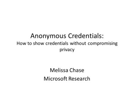 Anonymous Credentials: How to show credentials without compromising privacy Melissa Chase Microsoft Research.