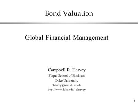 1 Bond Valuation Global Financial Management Campbell R. Harvey Fuqua School of Business Duke University