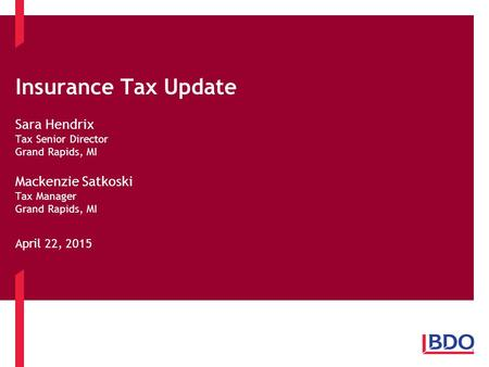 Insurance Tax Update Sara Hendrix Tax Senior Director Grand Rapids, MI Mackenzie Satkoski Tax Manager Grand Rapids, MI April 22, 2015.