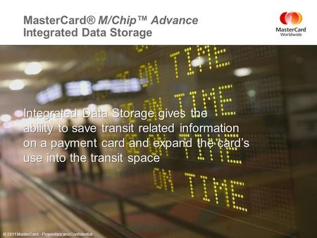 ©2011 MasterCard. Proprietary and Confidential MasterCard® M/Chip™ Advance Integrated Data Storage Page 1 November 9, 2011 Integrated Data Storage gives.