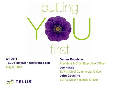 Q1 2013 TELUS investor conference call May 9, 2013 Darren Entwistle President & Chief Executive Officer Joe Natale EVP & Chief Commercial Officer John.