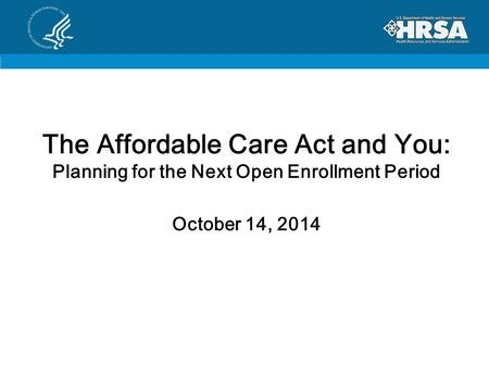 The Affordable Care Act and You: Planning for the Next Open Enrollment Period October 14, 2014.