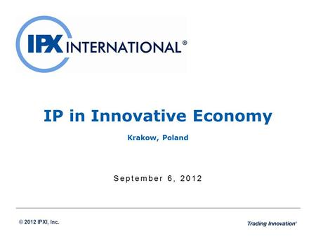 © 2012 IPXI, Inc. September 6, 2012 IP in Innovative Economy Krakow, Poland.
