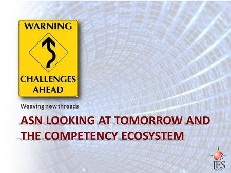 ASN LOOKING AT TOMORROW AND THE COMPETENCY ECOSYSTEM Weaving new threads.