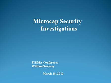 FIRMA Conference William Sweeney March 28, 2012 Microcap Security Investigations.
