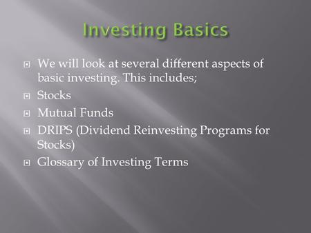  We will look at several different aspects of basic investing. This includes;  Stocks  Mutual Funds  DRIPS (Dividend Reinvesting Programs for Stocks)