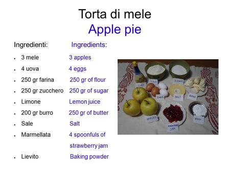 Torta di mele Apple pie Ingredienti: Ingredients: ● 3 mele 3 apples ● 4 uova 4 eggs ● 250 gr farina 250 gr of flour ● 250 gr zucchero 250 gr of sugar ●