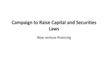 Campaign to Raise Capital and Securities Laws New venture financing.